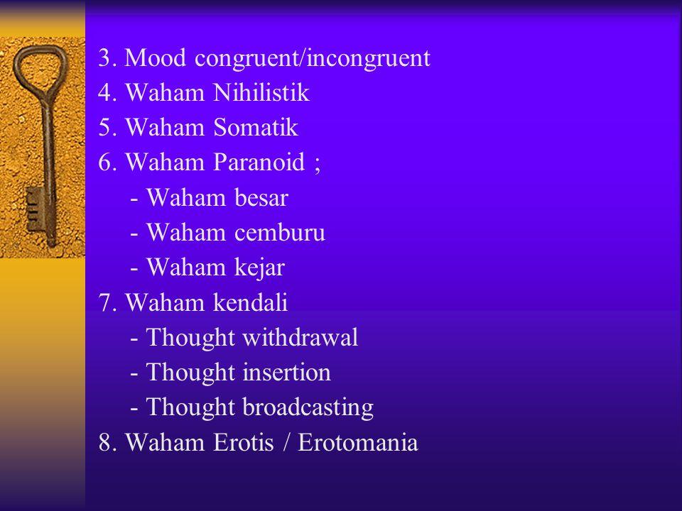 3. Mood congruent/incongruent 4. Waham Nihilistik 5. Waham Somatik 6. Waham Paranoid ; - Waham besar - Waham cemburu - Waham kejar 7. Waham kendali -