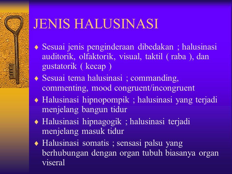 JENIS HALUSINASI  Sesuai jenis penginderaan dibedakan ; halusinasi auditorik, olfaktorik, visual, taktil ( raba ), dan gustatorik ( kecap )  Sesuai