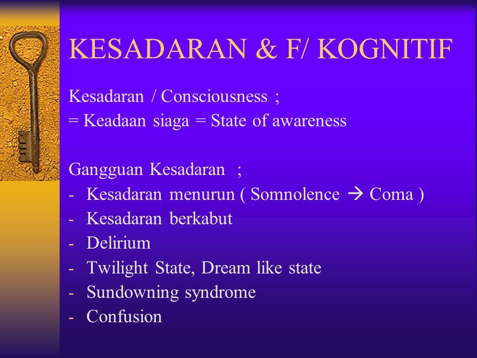 KESADARAN & F/ KOGNITIF Kesadaran / Consciousness ; = Keadaan siaga = State of awareness Gangguan Kesadaran ; - Kesadaran menurun ( Somnolence  Coma