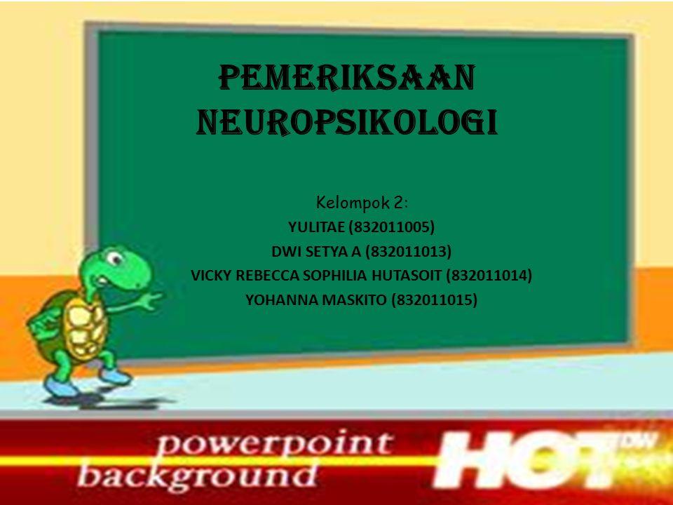 PEMERIKSAAN NEUROPSIKOLOGI Kelompok 2: YULITAE (832011005) DWI SETYA A (832011013) VICKY REBECCA SOPHILIA HUTASOIT (832011014) YOHANNA MASKITO (832011