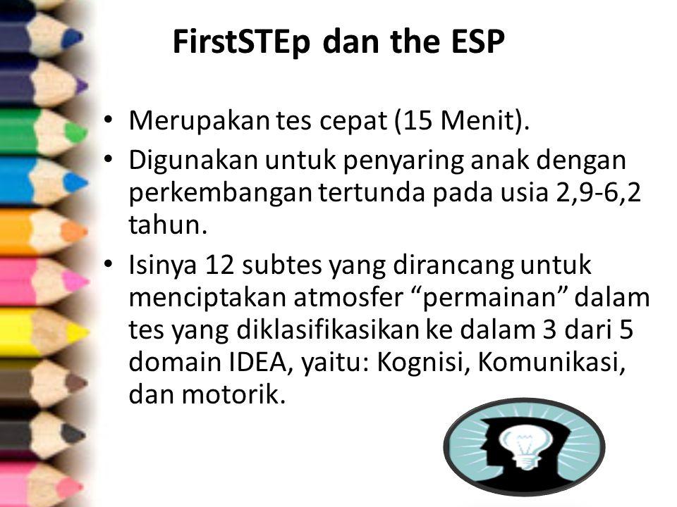 FirstSTEp dan the ESP Merupakan tes cepat (15 Menit). Digunakan untuk penyaring anak dengan perkembangan tertunda pada usia 2,9-6,2 tahun. Isinya 12 s
