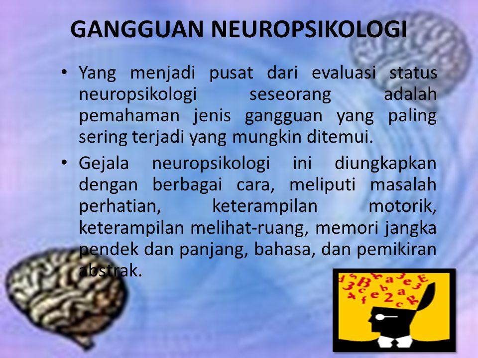 GANGGUAN NEUROPSIKOLOGI Yang menjadi pusat dari evaluasi status neuropsikologi seseorang adalah pemahaman jenis gangguan yang paling sering terjadi ya