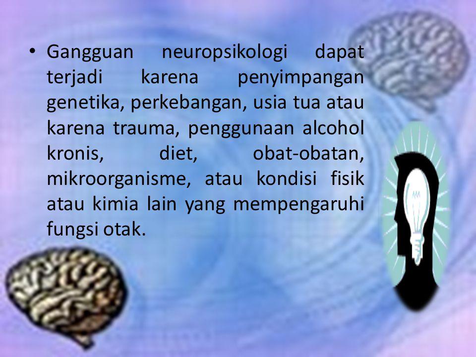 Gangguan neuropsikologi dapat terjadi karena penyimpangan genetika, perkebangan, usia tua atau karena trauma, penggunaan alcohol kronis, diet, obat-ob