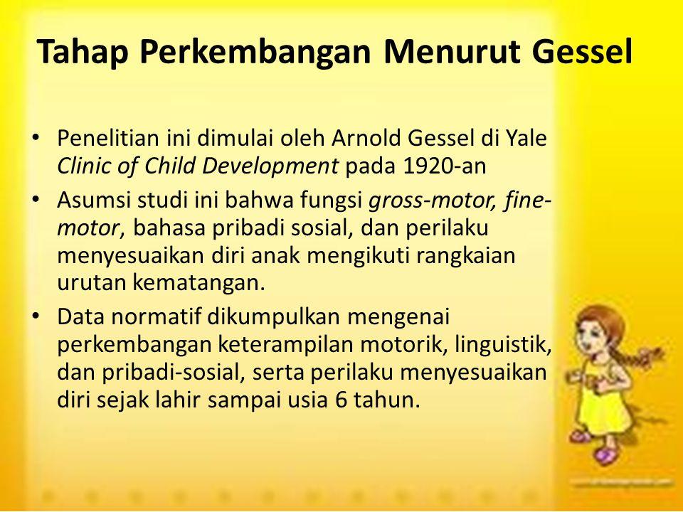 Tahap Perkembangan Menurut Gessel Penelitian ini dimulai oleh Arnold Gessel di Yale Clinic of Child Development pada 1920-an Asumsi studi ini bahwa fu