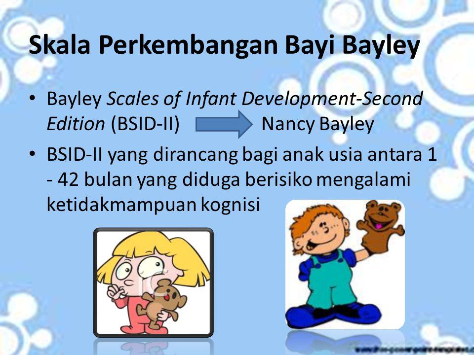Skala Perkembangan Bayi Bayley Bayley Scales of Infant Development-Second Edition (BSID-II) Nancy Bayley BSID-II yang dirancang bagi anak usia antara