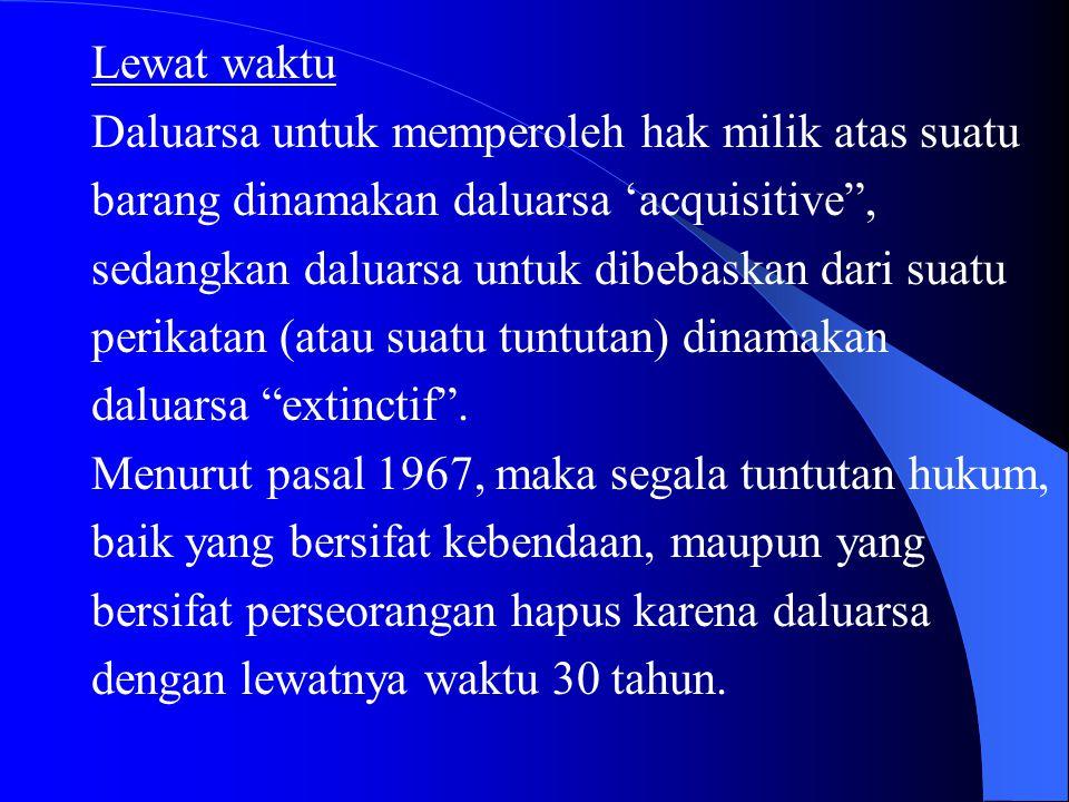 "Lewat waktu Daluarsa untuk memperoleh hak milik atas suatu barang dinamakan daluarsa 'acquisitive"", sedangkan daluarsa untuk dibebaskan dari suatu per"