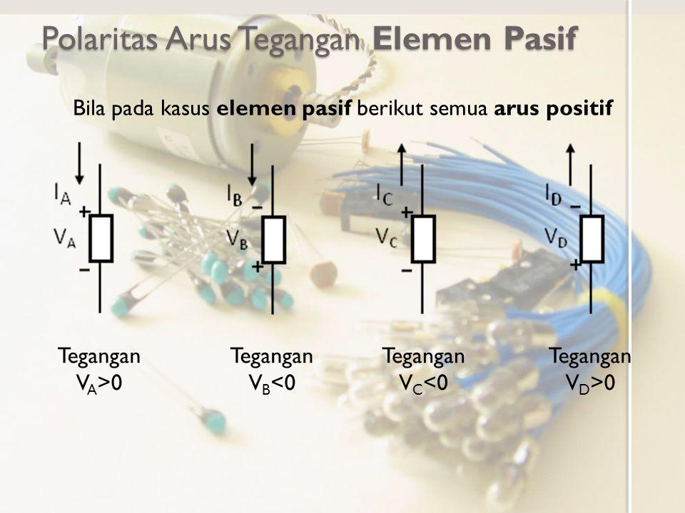 Polaritas Arus Tegangan Elemen Pasif Bila pada kasus elemen pasif berikut semua arus positif Tegangan V A >0 Tegangan V B <0 Tegangan V C <0 Tegangan V D >0