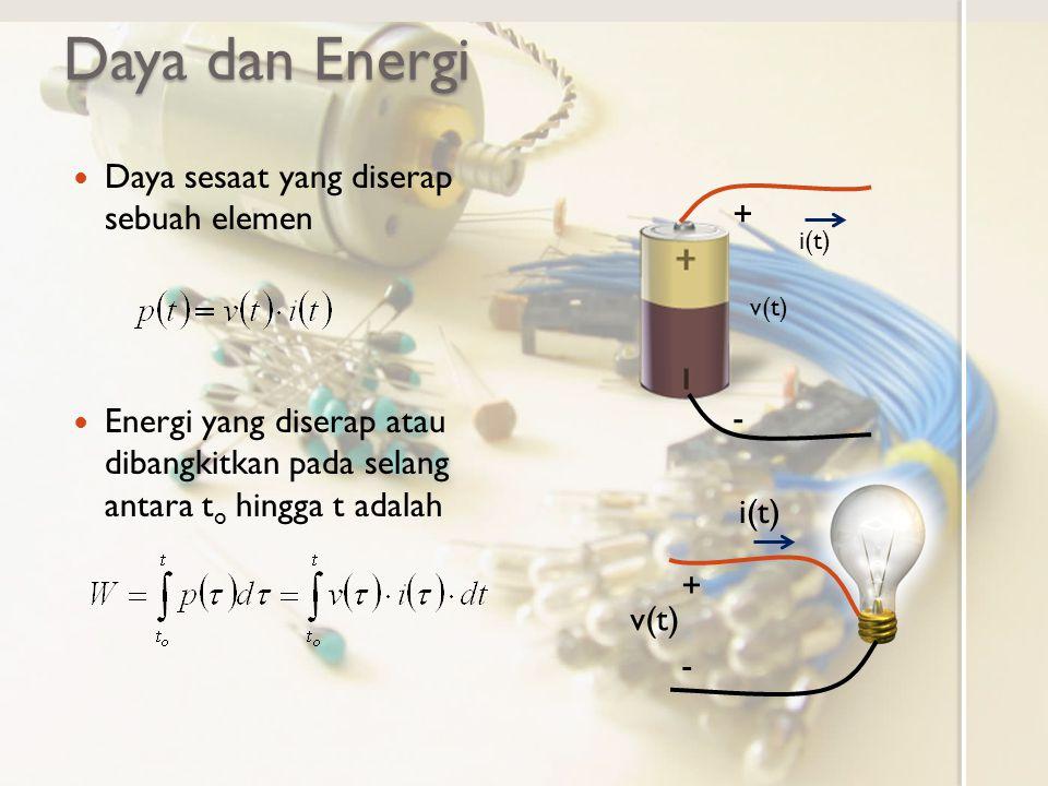 Daya dan Energi Daya sesaat yang diserap sebuah elemen Energi yang diserap atau dibangkitkan pada selang antara t o hingga t adalah i(t) + - v(t) + - i(t)