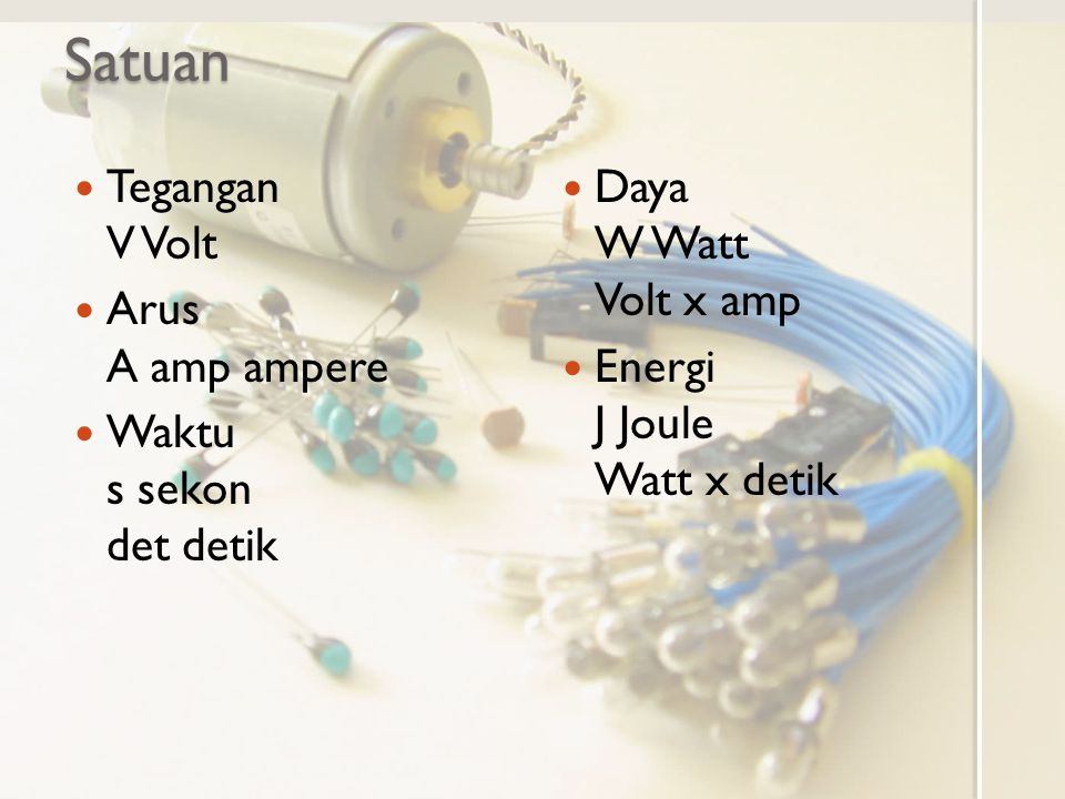 Satuan Tegangan V Volt Arus A amp ampere Waktu s sekon det detik Daya W Watt Volt x amp Energi J Joule Watt x detik