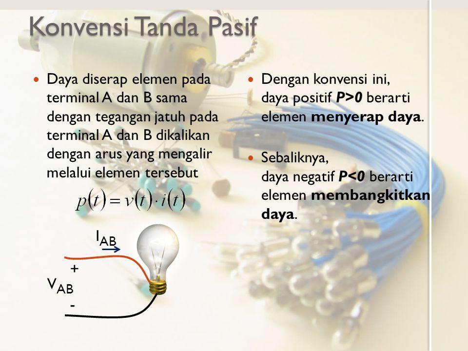 Konvensi Tanda Pasif Daya diserap elemen pada terminal A dan B sama dengan tegangan jatuh pada terminal A dan B dikalikan dengan arus yang mengalir melalui elemen tersebut Dengan konvensi ini, daya positif P>0 berarti elemen menyerap daya.