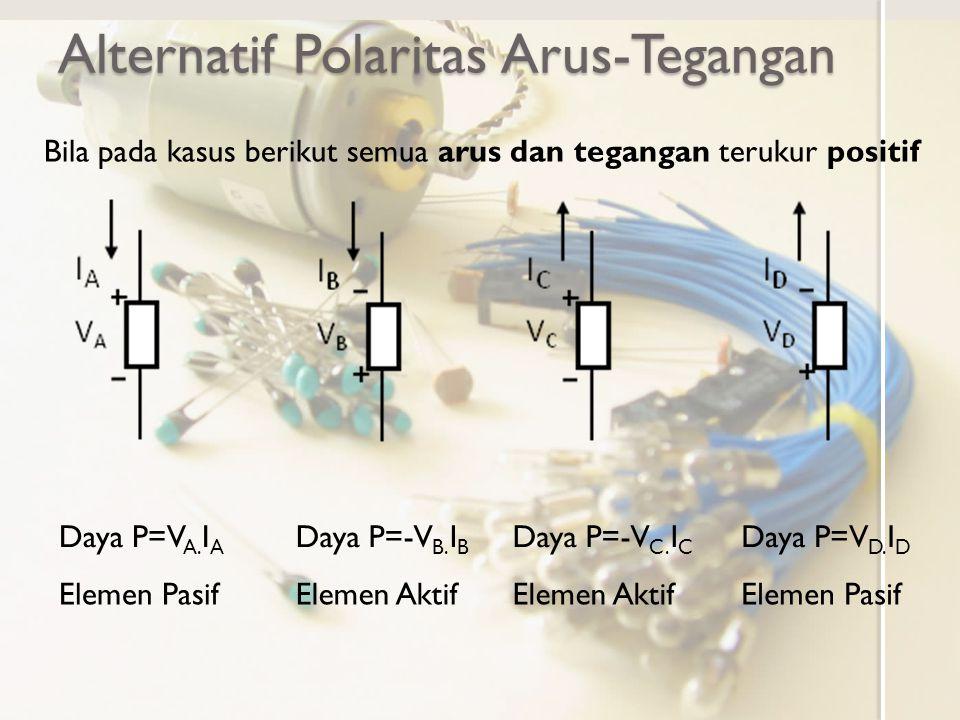 Alternatif Polaritas Arus-Tegangan Daya P=V A. I A Bila pada kasus berikut semua arus dan tegangan terukur positif Elemen Pasif Daya P=-V B. I B Eleme