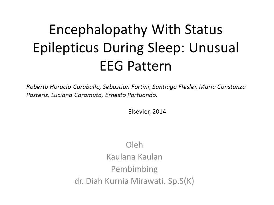 Encephalopathy With Status Epilepticus During Sleep: Unusual EEG Pattern Oleh Kaulana Kaulan Pembimbing dr. Diah Kurnia Mirawati. Sp.S(K) Roberto Hora
