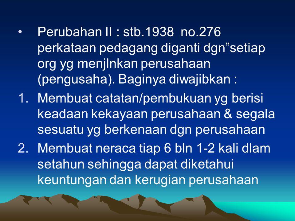 """Perubahan II : stb.1938 no.276 perkataan pedagang diganti dgn""""setiap org yg menjlnkan perusahaan (pengusaha). Baginya diwajibkan : 1.Membuat catatan/p"""