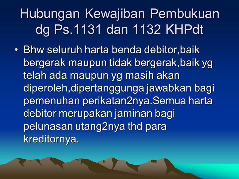 Hubungan Kewajiban Pembukuan dg Ps.1131 dan 1132 KHPdt Bhw seluruh harta benda debitor,baik bergerak maupun tidak bergerak,baik yg telah ada maupun yg