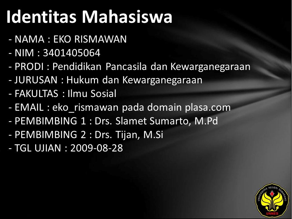 Identitas Mahasiswa - NAMA : EKO RISMAWAN - NIM : 3401405064 - PRODI : Pendidikan Pancasila dan Kewarganegaraan - JURUSAN : Hukum dan Kewarganegaraan - FAKULTAS : Ilmu Sosial - EMAIL : eko_rismawan pada domain plasa.com - PEMBIMBING 1 : Drs.