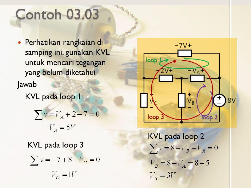 Contoh 03.03 Perhatikan rangkaian di samping ini, gunakan KVL untuk mencari tegangan yang belum diketahui Jawab KVL pada loop 1 KVL pada loop 3 loop 1