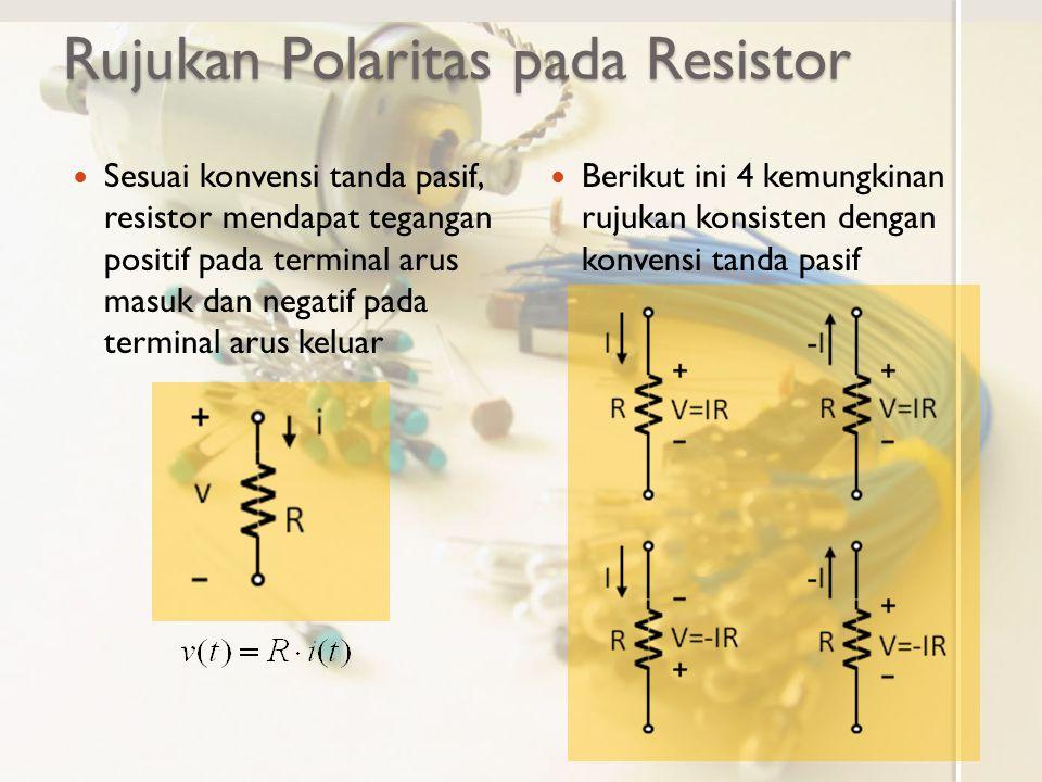 Rujukan Polaritas pada Resistor Sesuai konvensi tanda pasif, resistor mendapat tegangan positif pada terminal arus masuk dan negatif pada terminal aru