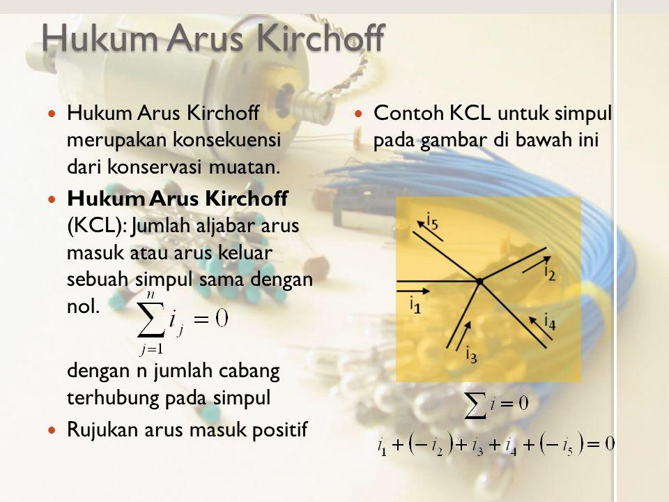 Hukum Arus Kirchoff Hukum Arus Kirchoff merupakan konsekuensi dari konservasi muatan. Hukum Arus Kirchoff (KCL): Jumlah aljabar arus masuk atau arus k