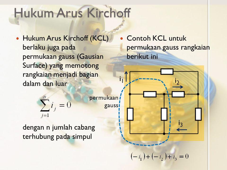 Hukum Arus Kirchoff Hukum Arus Kirchoff (KCL) berlaku juga pada permukaan gauss (Gausian Surface) yang memotong rangkaian menjadi bagian dalam dan lua