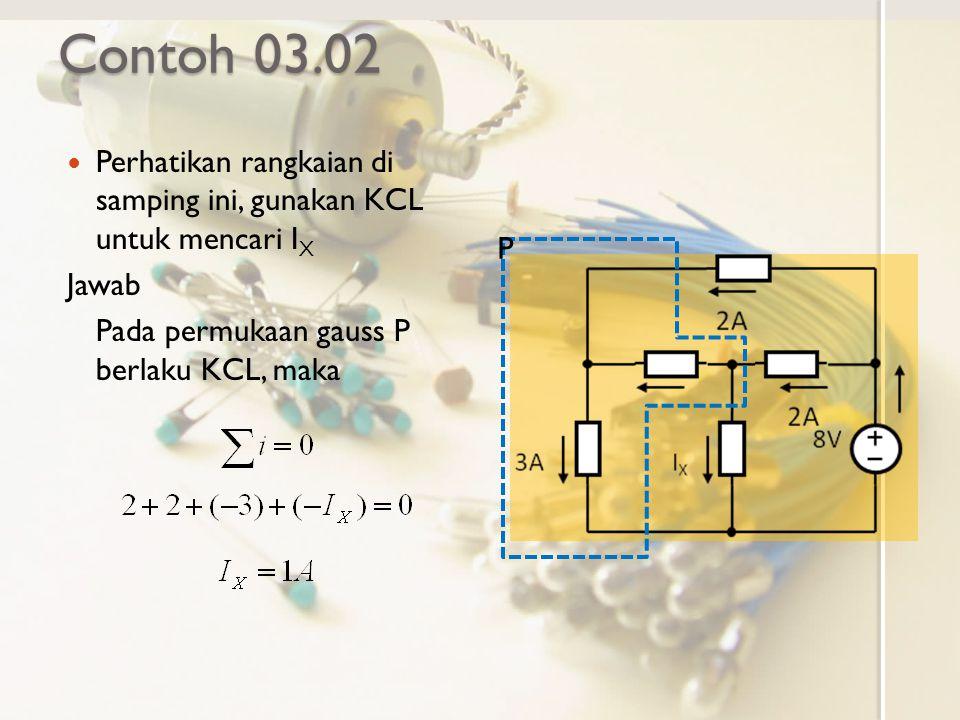 Contoh 03.02 Perhatikan rangkaian di samping ini, gunakan KCL untuk mencari I X Jawab Pada permukaan gauss P berlaku KCL, maka P