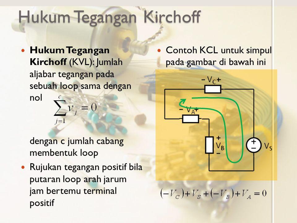 Hukum Tegangan Kirchoff Hukum Tegangan Kirchoff (KVL): Jumlah aljabar tegangan pada sebuah loop sama dengan nol dengan c jumlah cabang membentuk loop