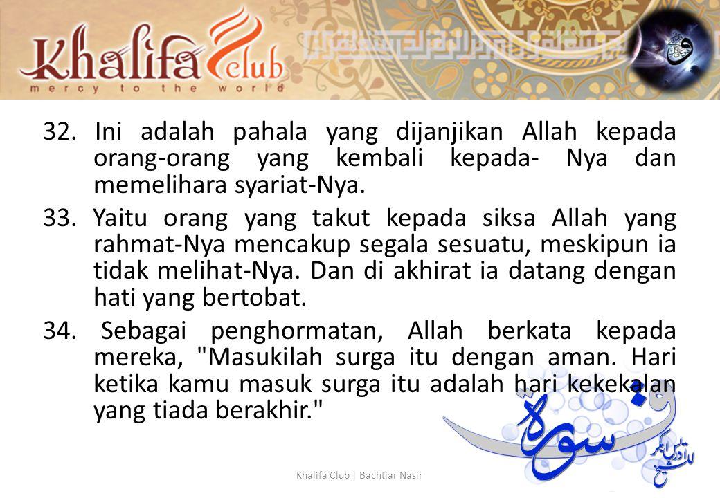 32. Ini adalah pahala yang dijanjikan Allah kepada orang-orang yang kembali kepada- Nya dan memelihara syariat-Nya. 33. Yaitu orang yang takut kepada