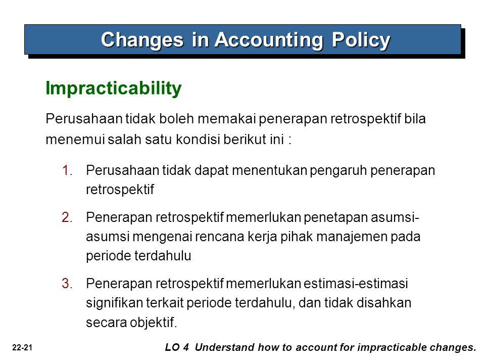 22-21 Impracticability LO 4 Understand how to account for impracticable changes. Perusahaan tidak boleh memakai penerapan retrospektif bila menemui sa