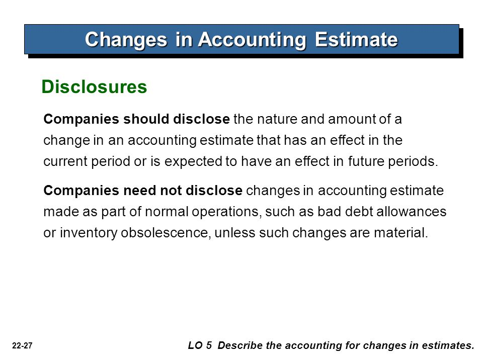 22-27 Changes in Accounting Estimate LO 5 Describe the accounting for changes in estimates. Disclosures Companies should disclose the nature and amoun