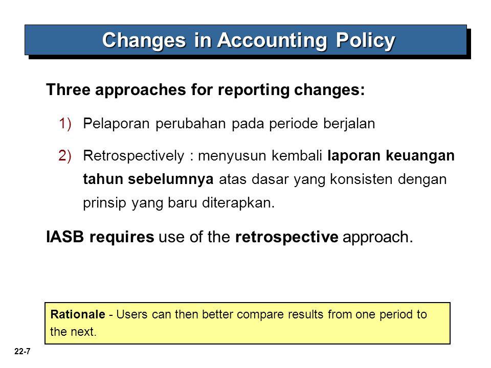 22-7 Three approaches for reporting changes: 1)Pelaporan perubahan pada periode berjalan 2)Retrospectively : menyusun kembali laporan keuangan tahun s