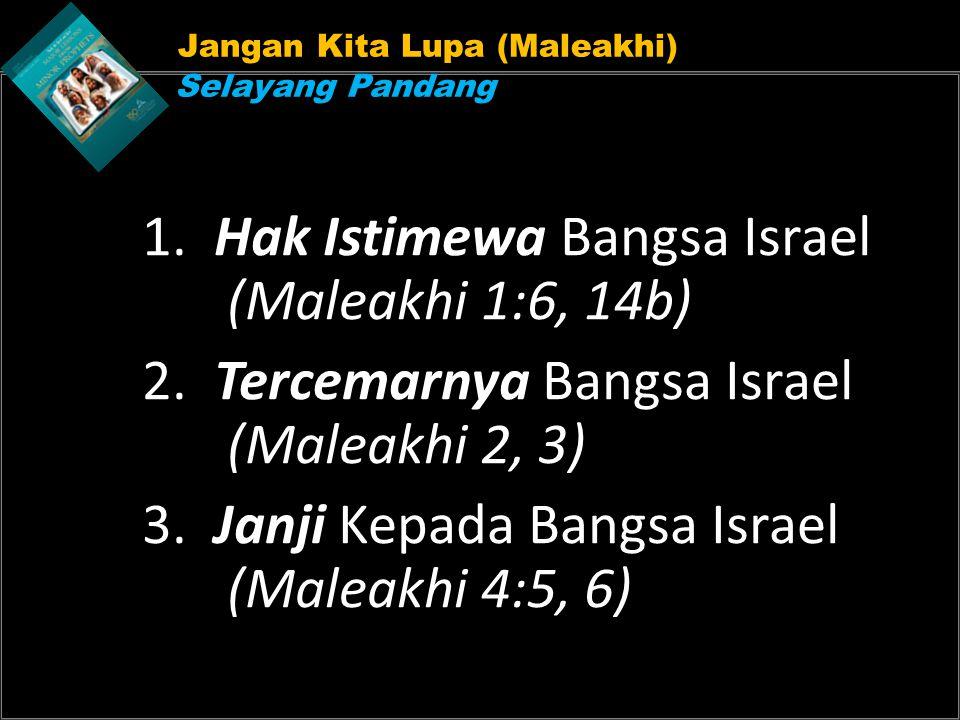 Jangan Kita Lupa (Maleakhi) Selayang Pandang 1. Hak Istimewa Bangsa Israel (Maleakhi 1:6, 14b) 2. Tercemarnya Bangsa Israel (Maleakhi 2, 3) 3. Janji K