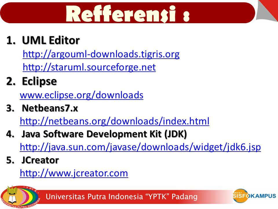 Refferensi : 1.UML Editor http://argouml-downloads.tigris.org http://staruml.sourceforge.net 2.Eclipse www.eclipse.org/downloads 3.Netbeans7.x http://