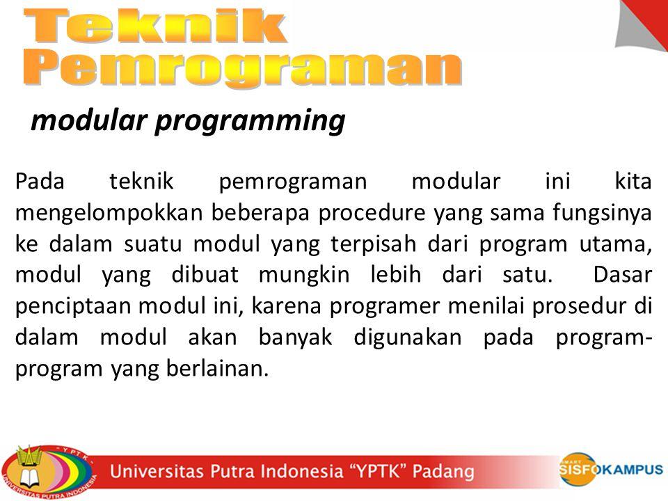 modular programming Pada teknik pemrograman modular ini kita mengelompokkan beberapa procedure yang sama fungsinya ke dalam suatu modul yang terpisah