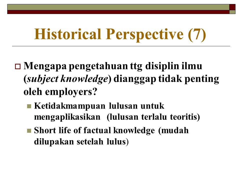 Historical Perspective (7)  Mengapa pengetahuan ttg disiplin ilmu (subject knowledge) dianggap tidak penting oleh employers? Ketidakmampuan lulusan u