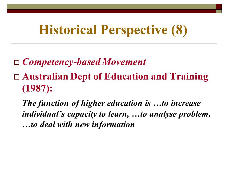 Historical Perspective (8)  Competency-based Movement  Australian Dept of Education and Training (1987): The function of higher education is …to inc