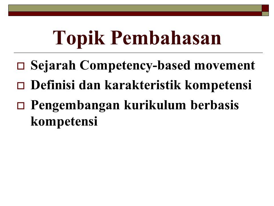 Topik Pembahasan  Sejarah Competency-based movement  Definisi dan karakteristik kompetensi  Pengembangan kurikulum berbasis kompetensi
