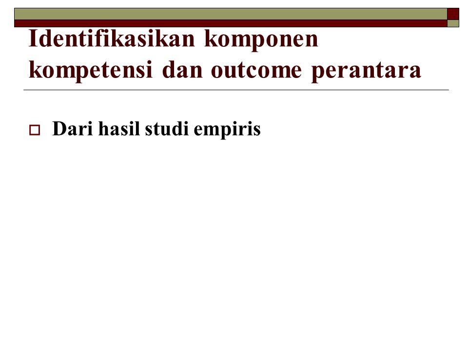 Identifikasikan komponen kompetensi dan outcome perantara  Dari hasil studi empiris