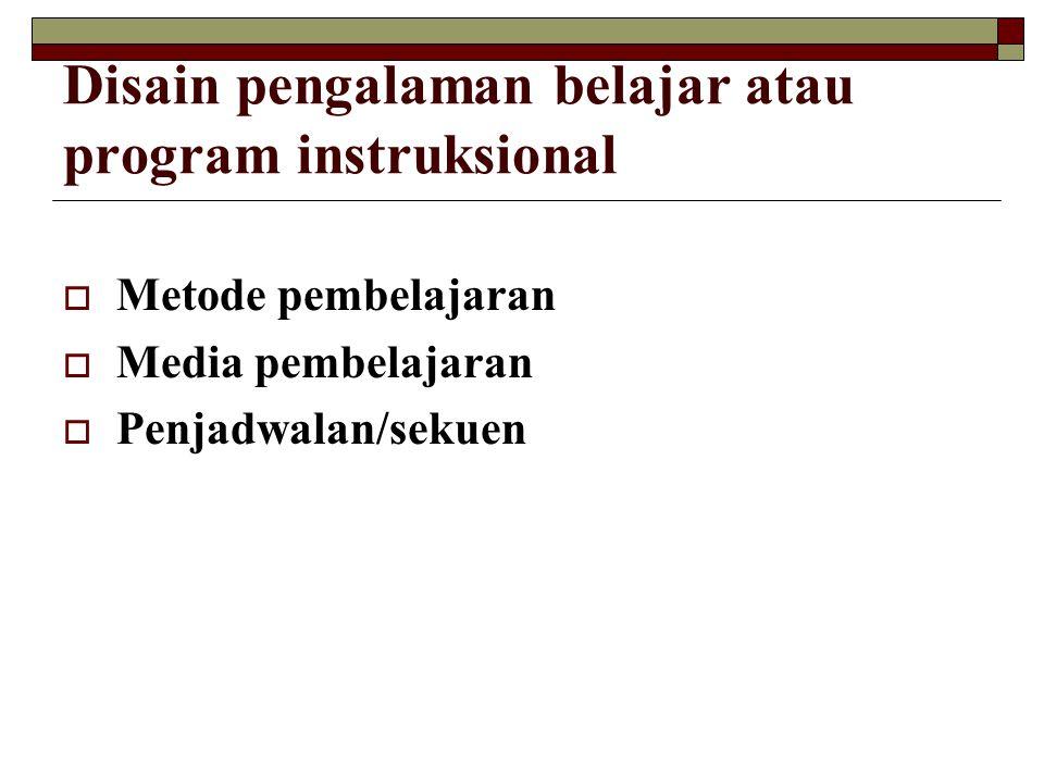 Disain pengalaman belajar atau program instruksional  Metode pembelajaran  Media pembelajaran  Penjadwalan/sekuen
