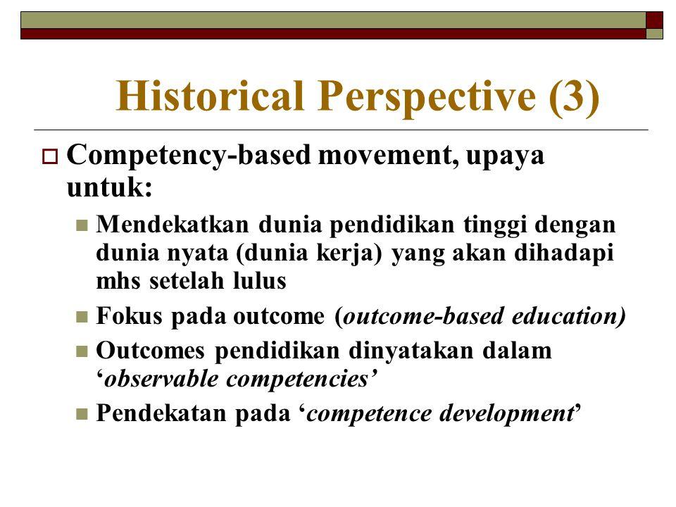 Historical Perspective (3)  Competency-based movement, upaya untuk: Mendekatkan dunia pendidikan tinggi dengan dunia nyata (dunia kerja) yang akan di