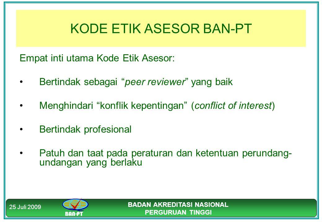"""BAN-PT BADAN AKREDITASI NASIONAL PERGURUAN TINGGI 25 Juli 2009 KODE ETIK ASESOR BAN-PT Empat inti utama Kode Etik Asesor: Bertindak sebagai """"peer revi"""