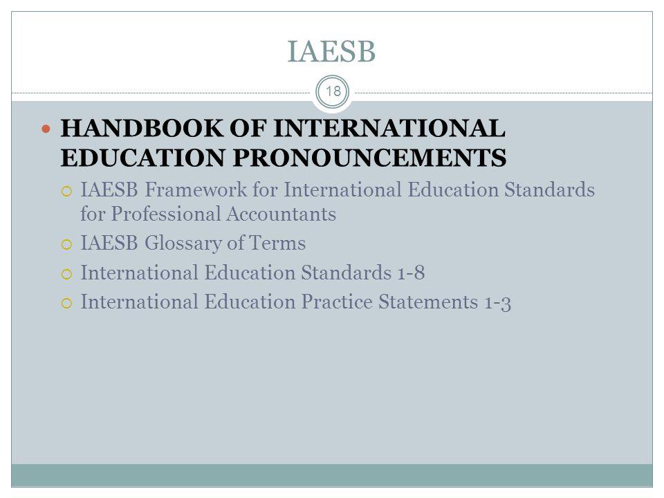 IAESB 18 HANDBOOK OF INTERNATIONAL EDUCATION PRONOUNCEMENTS  IAESB Framework for International Education Standards for Professional Accountants  IAESB Glossary of Terms  International Education Standards 1-8  International Education Practice Statements 1-3