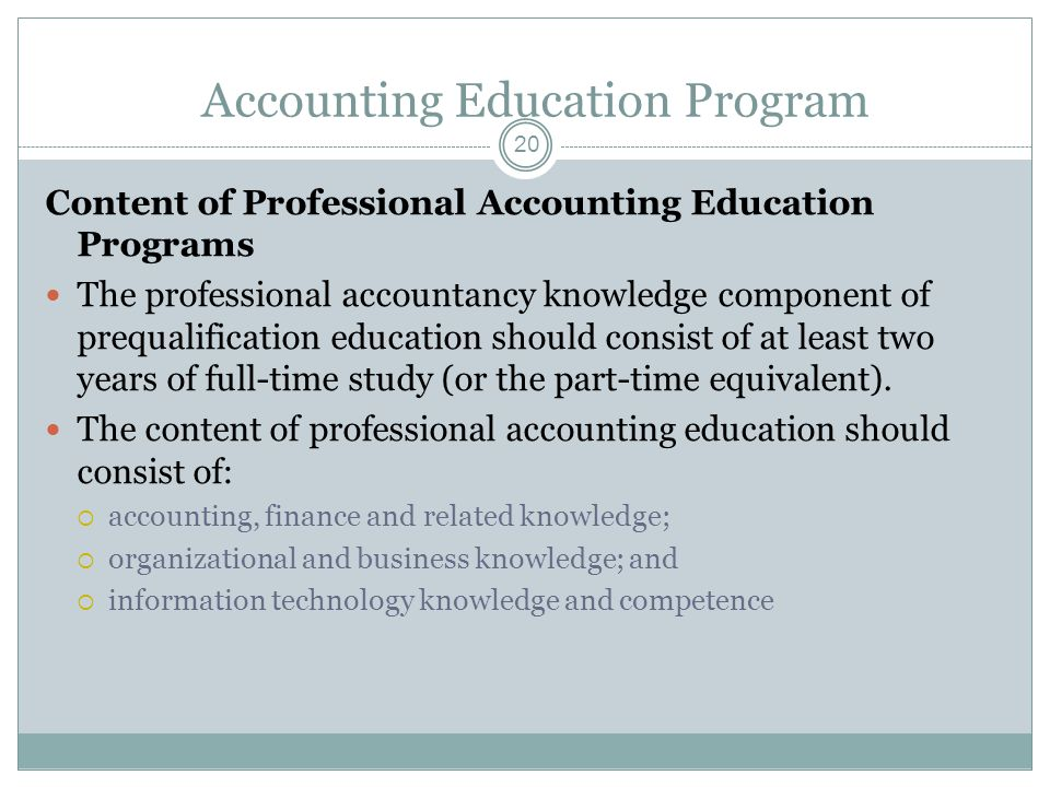 Accounting Education Program 20 Content of Professional Accounting Education Programs The professional accountancy knowledge component of prequalification education should consist of at least two years of full-time study (or the part-time equivalent).