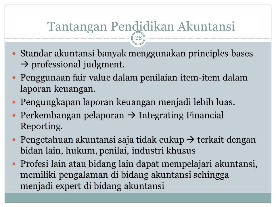 Tantangan Pendidikan Akuntansi 38 Standar akuntansi banyak menggunakan principles bases  professional judgment. Penggunaan fair value dalam penilaian