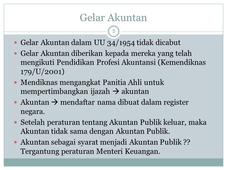 Gelar Akuntan 5 Gelar Akuntan dalam UU 34/1954 tidak dicabut Gelar Akuntan diberikan kepada mereka yang telah mengikuti Pendidikan Profesi Akuntansi (Kemendiknas 179/U/2001) Mendiknas mengangkat Panitia Ahli untuk mempertimbangkan ijazah  akuntan Akuntan  mendaftar nama dibuat dalam register negara.