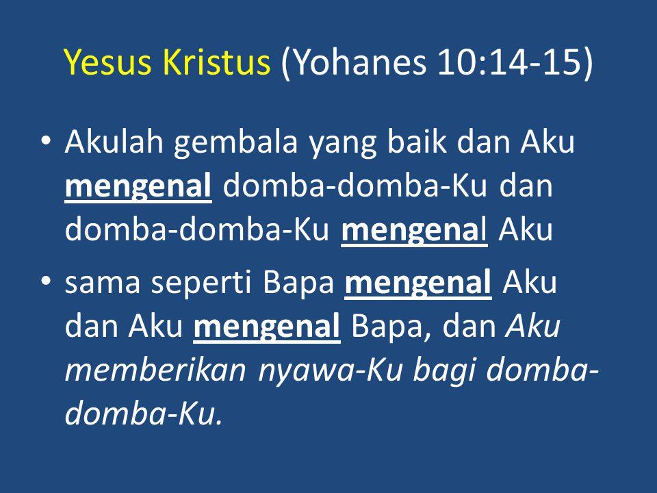 Yesus Kristus (Yohanes 10:14-15) Akulah gembala yang baik dan Aku mengenal domba-domba-Ku dan domba-domba-Ku mengenal Aku sama seperti Bapa mengenal Aku dan Aku mengenal Bapa, dan Aku memberikan nyawa-Ku bagi domba- domba-Ku.