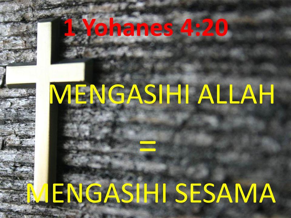 1 Yohanes 4:20 MENGASIHI ALLAH = MENGASIHI SESAMA