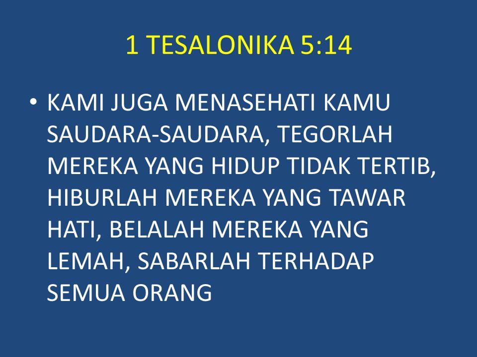 1 TESALONIKA 5:14 KAMI JUGA MENASEHATI KAMU SAUDARA-SAUDARA, TEGORLAH MEREKA YANG HIDUP TIDAK TERTIB, HIBURLAH MEREKA YANG TAWAR HATI, BELALAH MEREKA YANG LEMAH, SABARLAH TERHADAP SEMUA ORANG