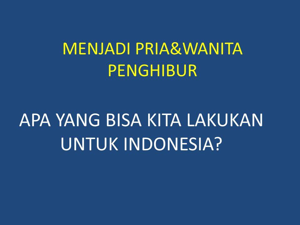 MENJADI PRIA&WANITA PENGHIBUR APA YANG BISA KITA LAKUKAN UNTUK INDONESIA?
