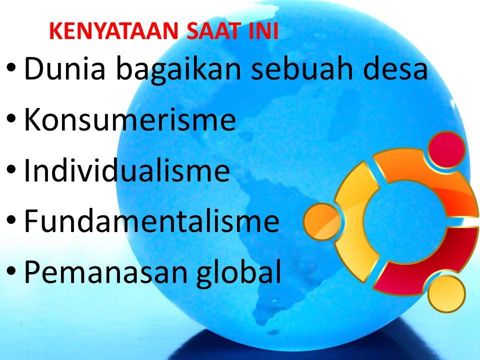 KENYATAAN SAAT INI Dunia bagaikan sebuah desa Konsumerisme Individualisme Fundamentalisme Pemanasan global
