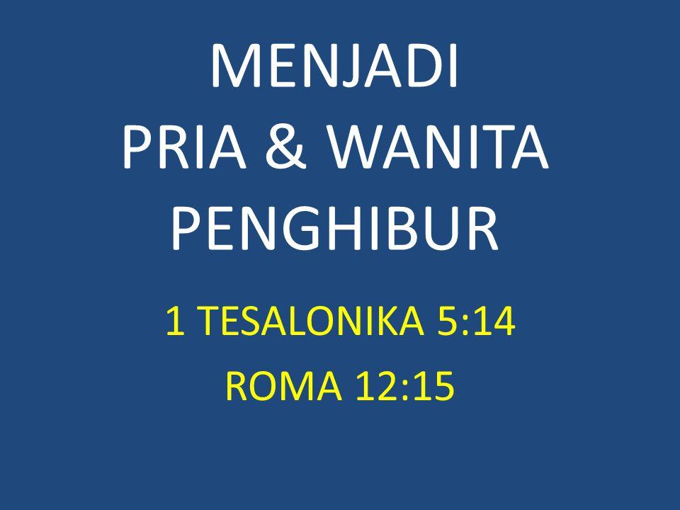 MENJADI PRIA & WANITA PENGHIBUR 1 TESALONIKA 5:14 ROMA 12:15