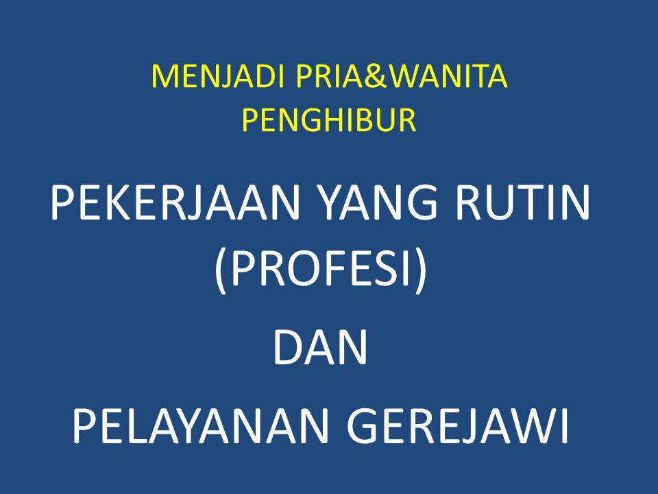 MENJADI PRIA&WANITA PENGHIBUR PEKERJAAN YANG RUTIN (PROFESI) DAN PELAYANAN GEREJAWI